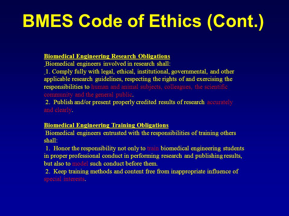 BMES Code of Ethics (Cont.) Biomedical Engineering Research Obligations Biomedical engineers involved in research shall: 1.