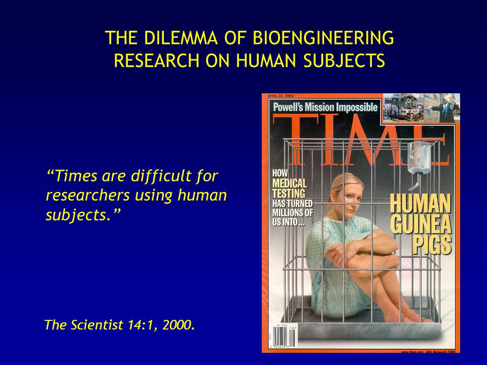 THE DILEMMA OF BIOENGINEERING RESEARCH ON HUMAN SUBJECTS Times are difficult for researchers using human subjects. The Scientist 14:1, 2000.