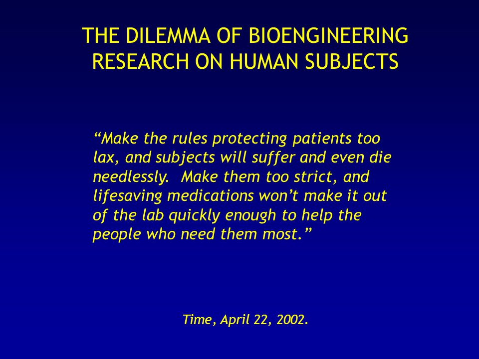 THE DILEMMA OF BIOENGINEERING RESEARCH ON HUMAN SUBJECTS Make the rules protecting patients too lax, and subjects will suffer and even die needlessly.