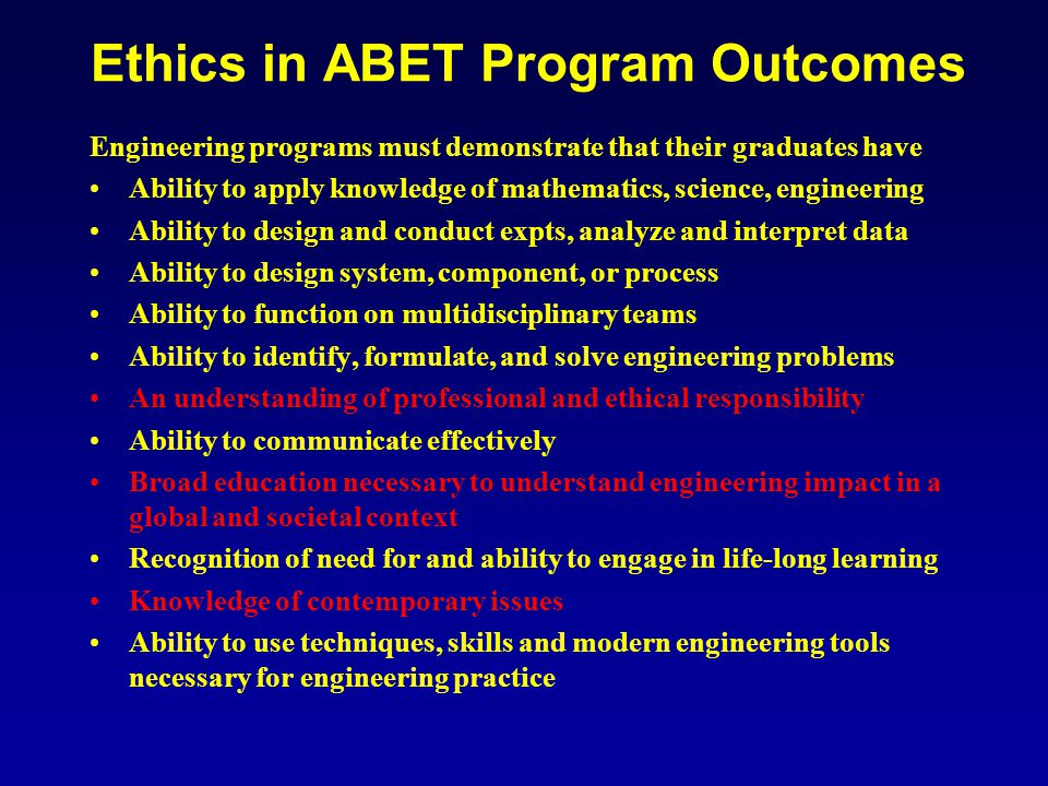 Ethics in ABET Program Outcomes Engineering programs must demonstrate that their graduates have Ability to apply knowledge of mathematics, science, engineering Ability to design and conduct expts, analyze and interpret data Ability to design system, component, or process Ability to function on multidisciplinary teams Ability to identify, formulate, and solve engineering problems An understanding of professional and ethical responsibility Ability to communicate effectively Broad education necessary to understand engineering impact in a global and societal context Recognition of need for and ability to engage in life-long learning Knowledge of contemporary issues Ability to use techniques, skills and modern engineering tools necessary for engineering practice