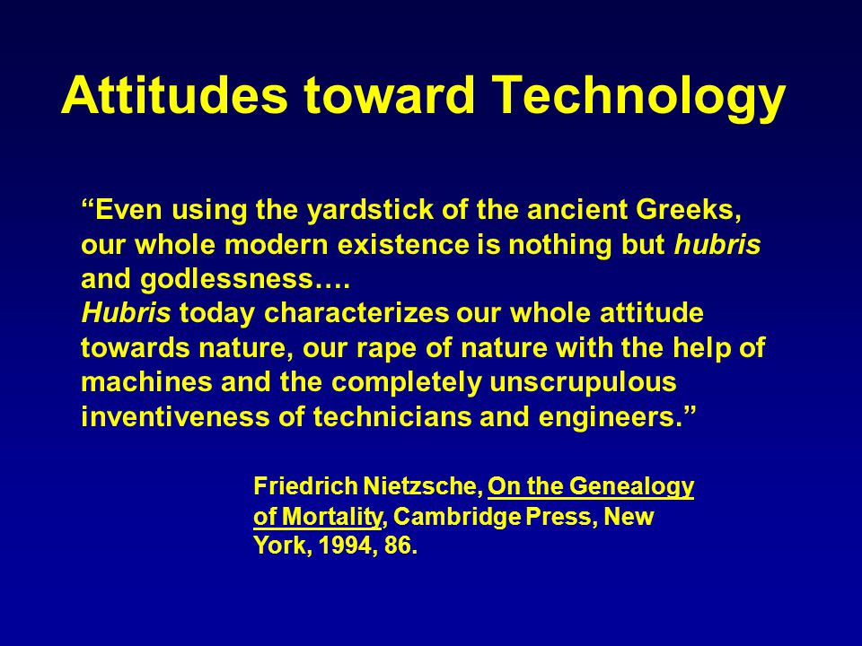 Attitudes toward Technology Even using the yardstick of the ancient Greeks, our whole modern existence is nothing but hubris and godlessness….