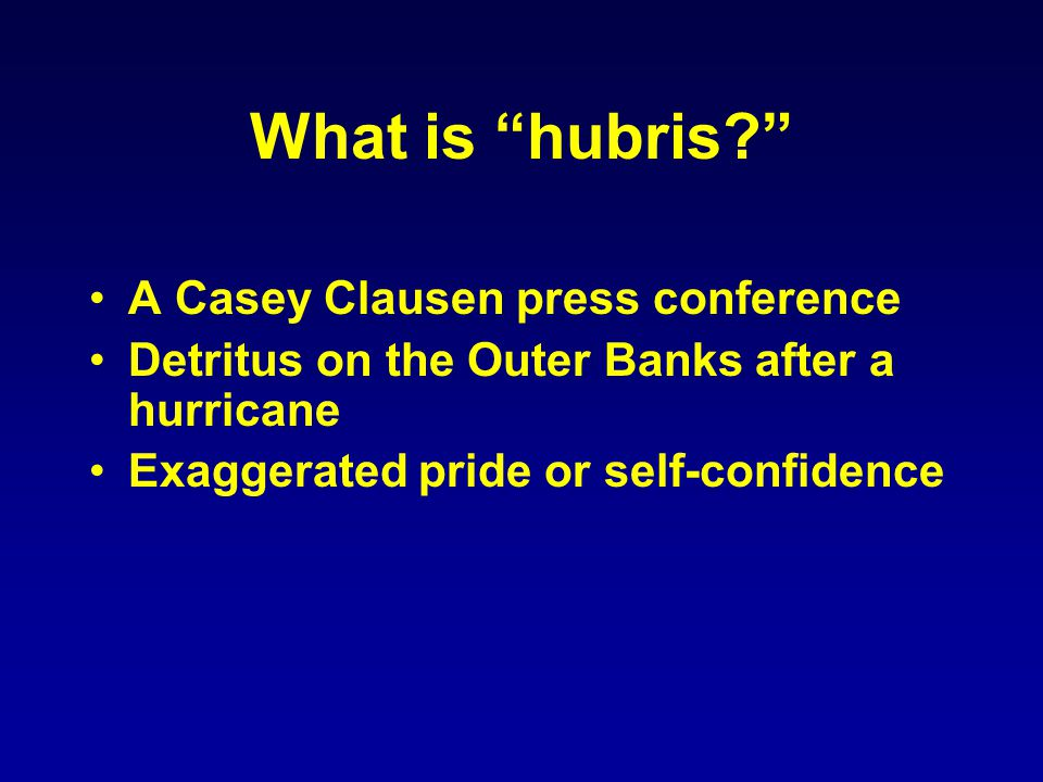 What is hubris? A Casey Clausen press conference Detritus on the Outer Banks after a hurricane Exaggerated pride or self-confidence