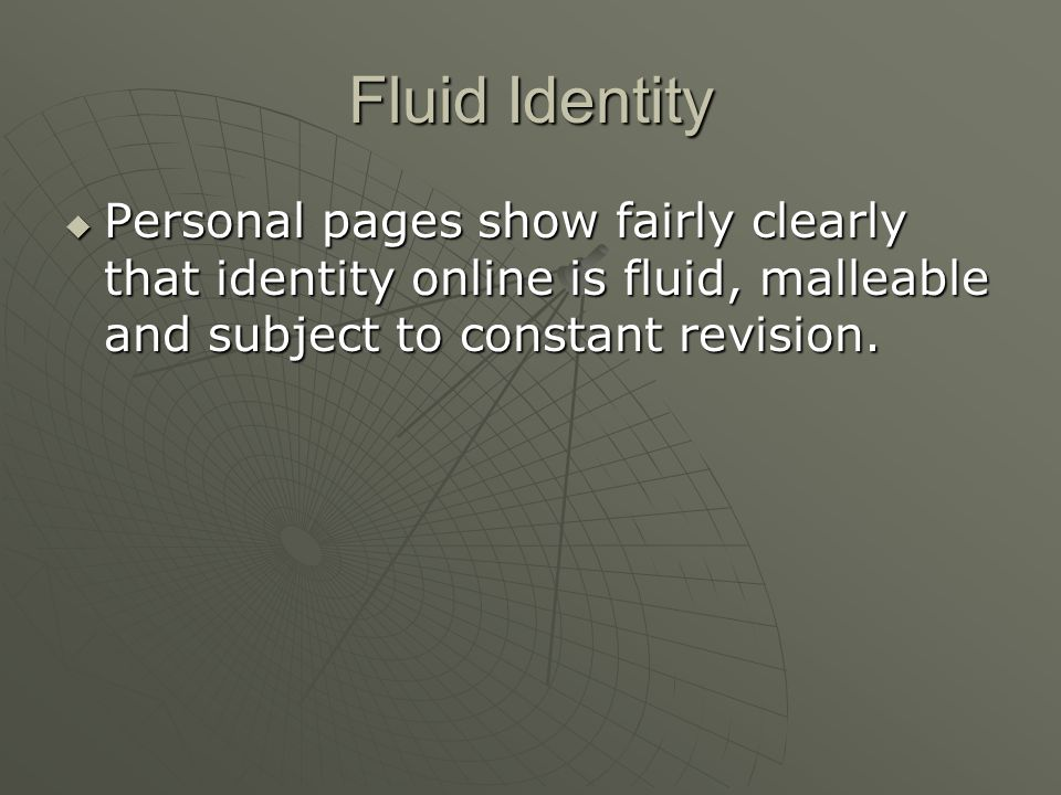 Fluid Identity  Personal pages show fairly clearly that identity online is fluid, malleable and subject to constant revision.
