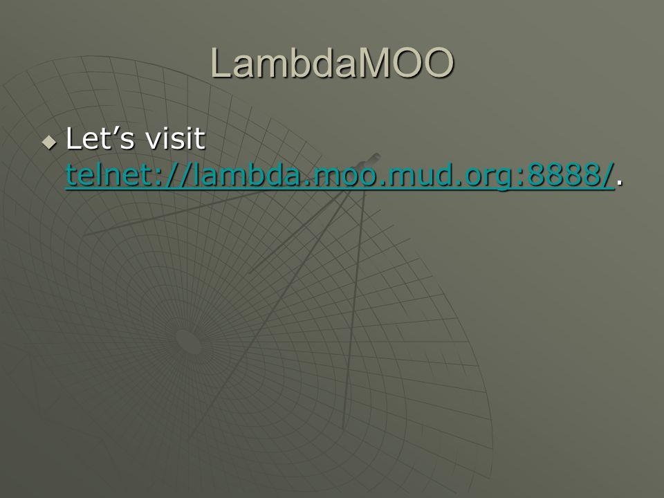 LambdaMOO  Let's visit telnet://lambda.moo.mud.org:8888/.