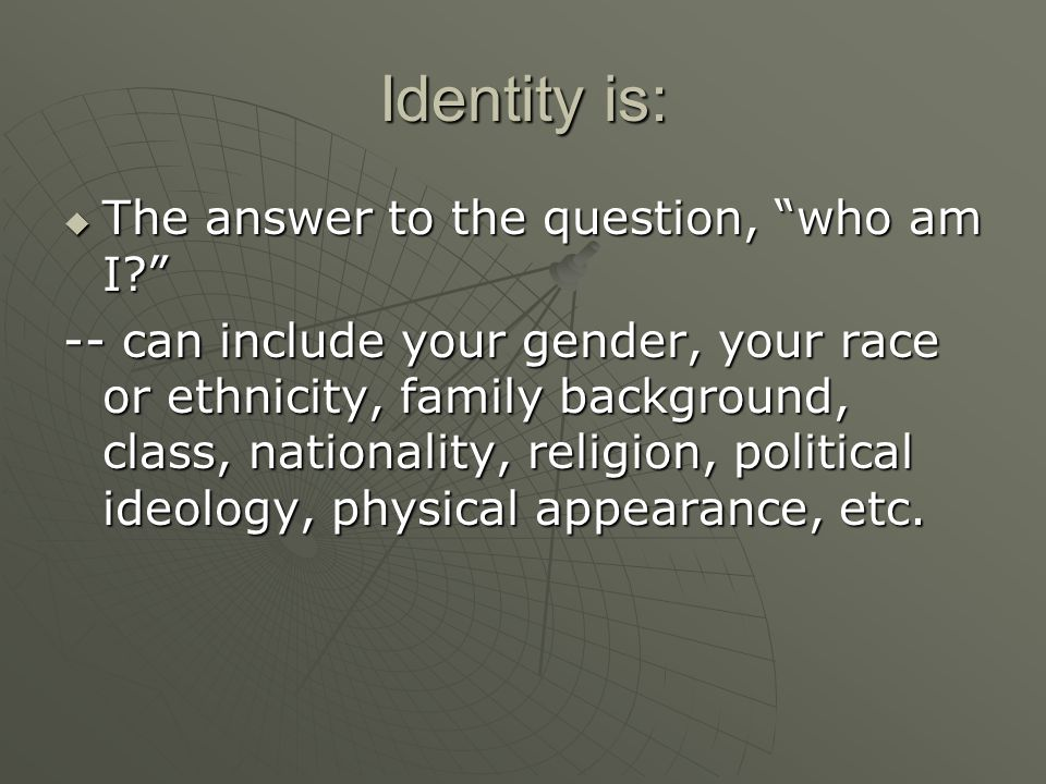 Identity is:  The answer to the question, who am I? -- can include your gender, your race or ethnicity, family background, class, nationality, religion, political ideology, physical appearance, etc.