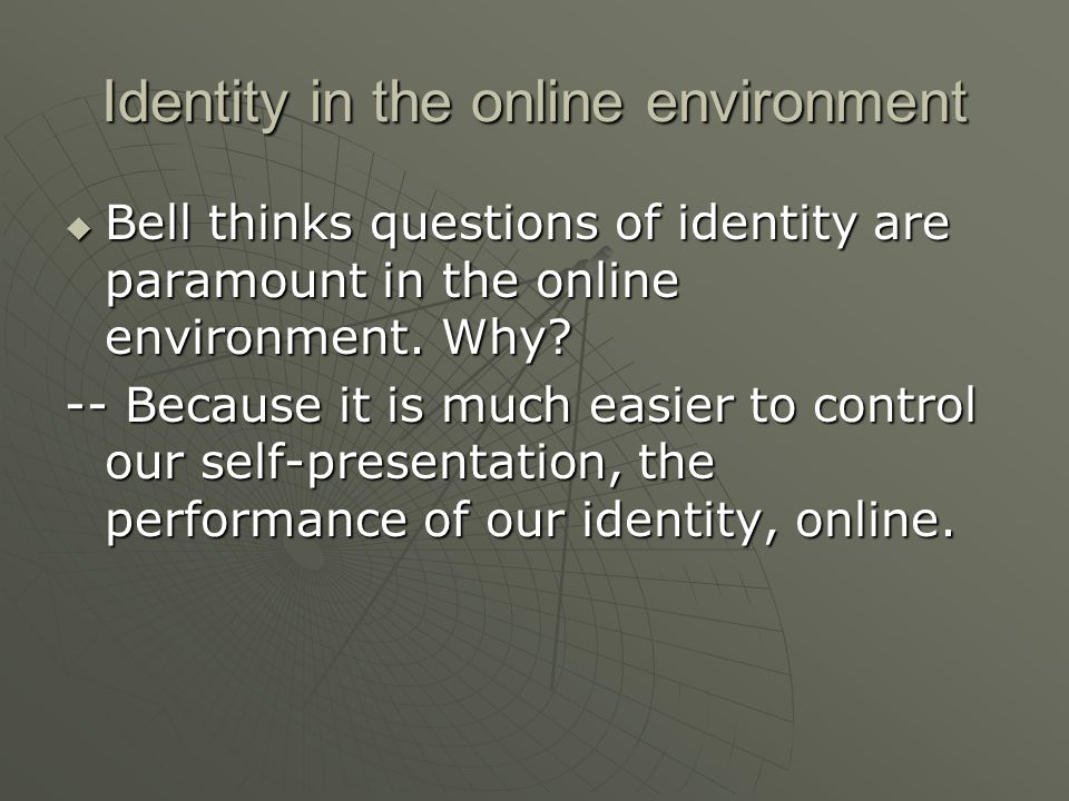 Identity in the online environment  Bell thinks questions of identity are paramount in the online environment.