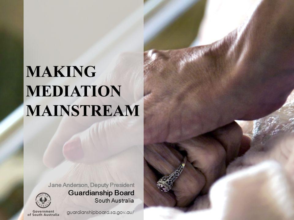 MAKING MEDIATION MAINSTREAM guardianshipboard.sa.gov.au/ Jane Anderson, Deputy President Guardianship Board South Australia