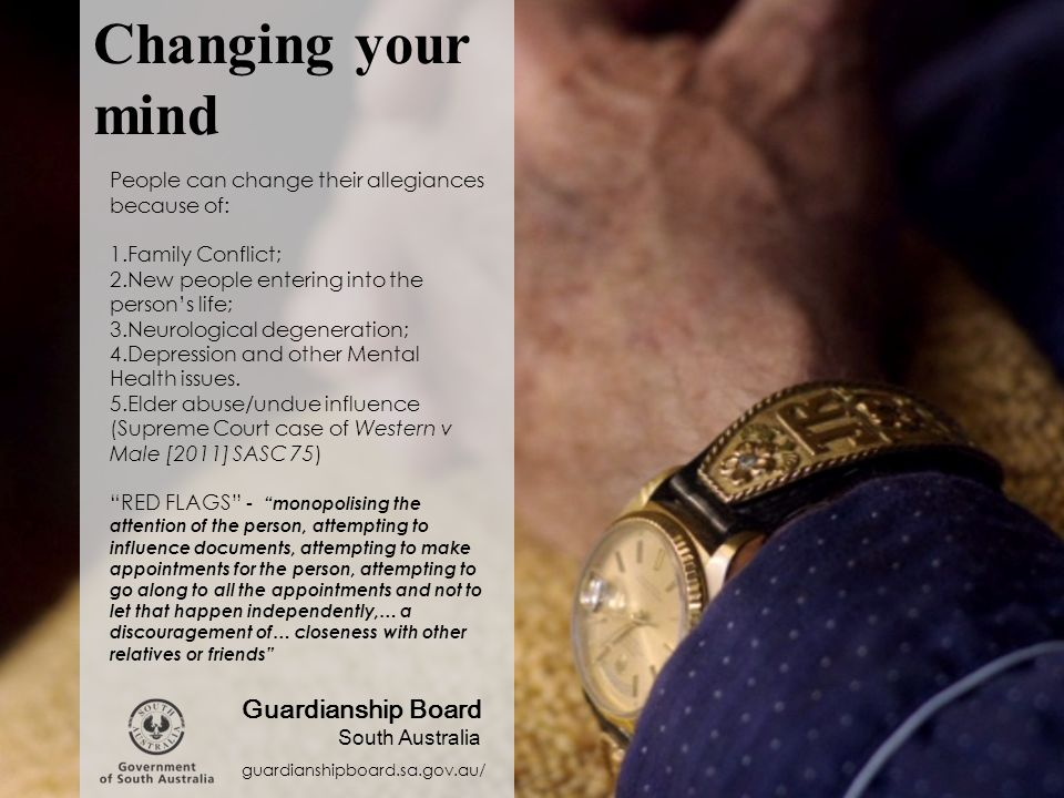 Changing your mind guardianshipboard.sa.gov.au/ Guardianship Board South Australia People can change their allegiances because of: 1.Family Conflict; 2.New people entering into the person's life; 3.Neurological degeneration; 4.Depression and other Mental Health issues.