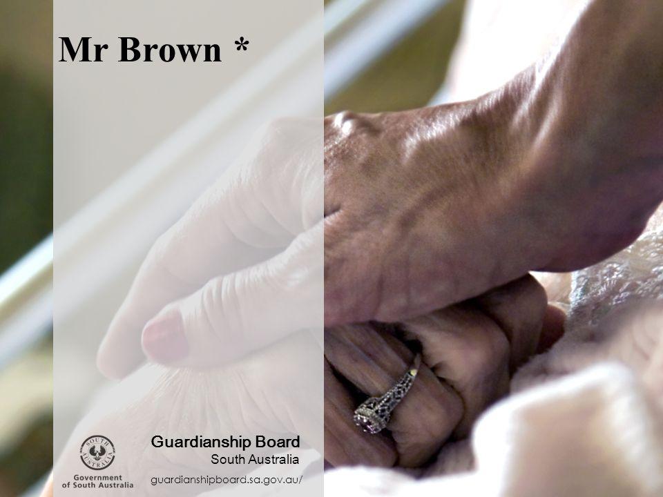 Mr Brown * guardianshipboard.sa.gov.au/ Guardianship Board South Australia