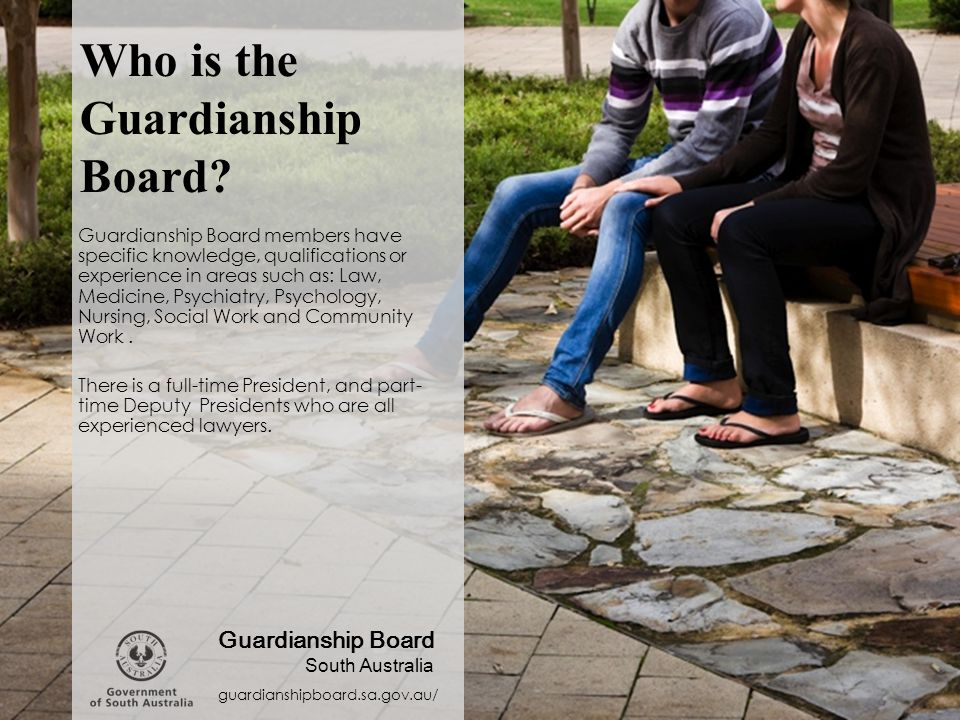 Who is the Guardianship Board? Guardianship Board members have specific knowledge, qualifications or experience in areas such as: Law, Medicine, Psych