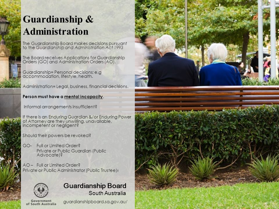 Guardianship & Administration The Guardianship Board makes decisions pursuant to the Guardianship and Administration Act 1993 The Board receives Appli