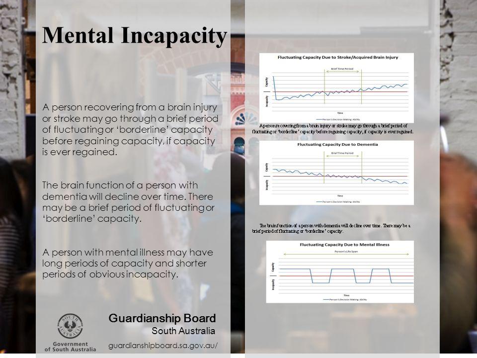 Mental Incapacity guardianshipboard.sa.gov.au/ Guardianship Board South Australia A person recovering from a brain injury or stroke may go through a b