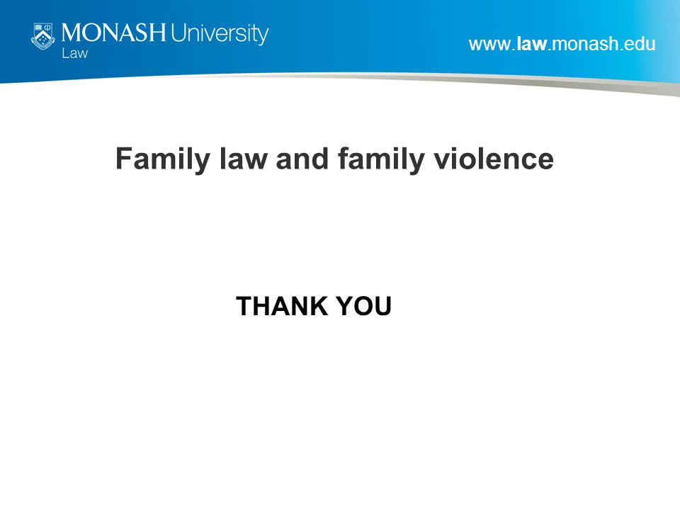 www.law.monash.edu Family law and family violence THANK YOU