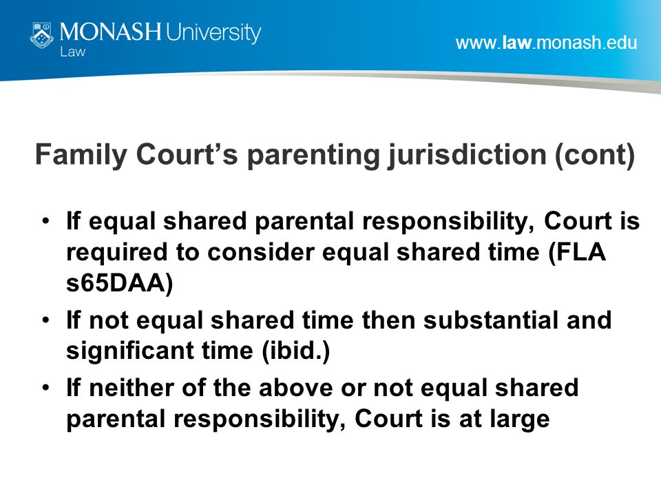 www.law.monash.edu Family Court's parenting jurisdiction (cont) If equal shared parental responsibility, Court is required to consider equal shared time (FLA s65DAA) If not equal shared time then substantial and significant time (ibid.) If neither of the above or not equal shared parental responsibility, Court is at large