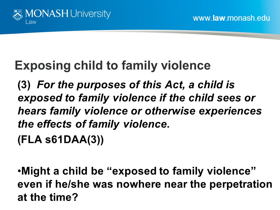 www.law.monash.edu Exposing child to family violence (3) For the purposes of this Act, a child is exposed to family violence if the child sees or hears family violence or otherwise experiences the effects of family violence.