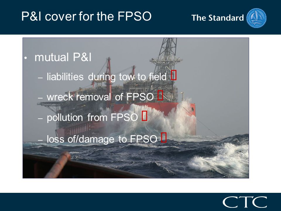 P&I cover for the FPSO mutual P&I – liabilities during tow to field – wreck removal of FPSO – pollution from FPSO – loss of/damage to FPSO 