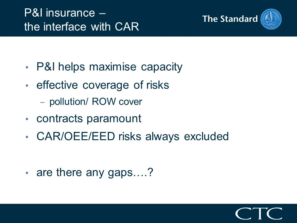 P&I insurance – the interface with CAR P&I helps maximise capacity effective coverage of risks – pollution/ ROW cover contracts paramount CAR/OEE/EED risks always excluded are there any gaps….?