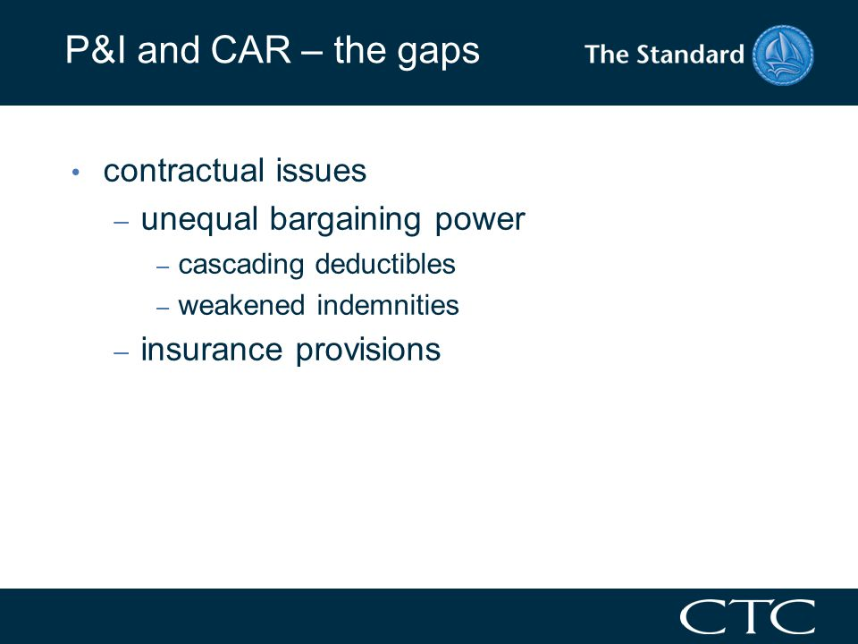 P&I and CAR – the gaps contractual issues – unequal bargaining power – cascading deductibles – weakened indemnities – insurance provisions