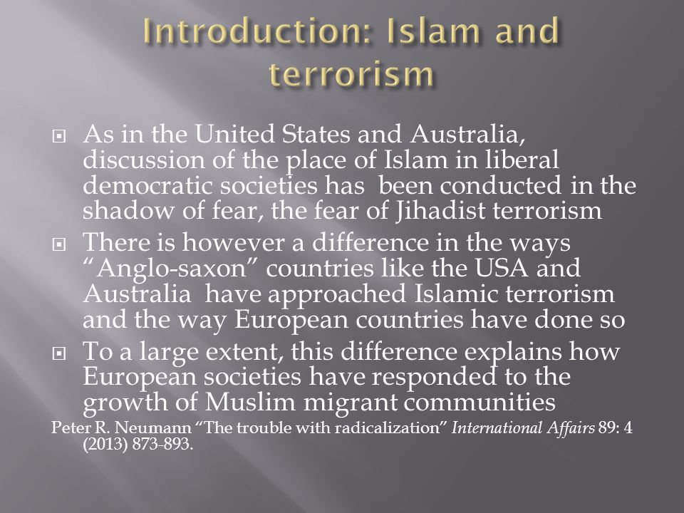  The Anglo-saxon approach aims to deal with behavioural radicalization, with acts of terrorism and violence, rather than with cognitive radicalization or extremist beliefs  The threshold for government intervention is the individual's intention to break the law, not their political ideas or motivations  Freedom of speech and expression is paramount: people's political views as well as lifestyles and religious practices must be protected from government interference