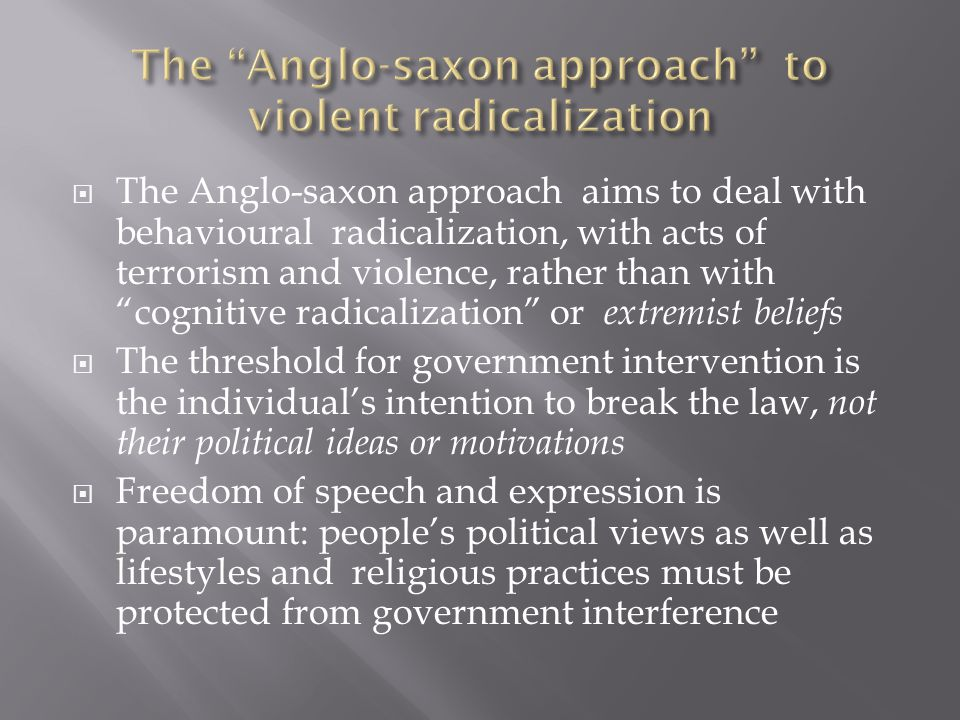  This approach originates in a historical tradition characterized by a passionate belief in the freedom of speech and a greater confidence in the robustness of democracy  As a result, non-violent extremists are not regarded as a political threat; the view is that all societies should tolerate a degree of extremism  In practical terms, counter-radicalization has been solely defined as counter-terrorism and has been entrusted primarily to the police 