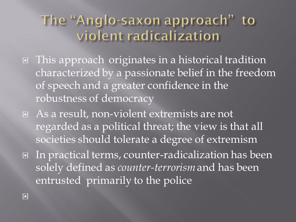  This approach originates in a historical tradition characterized by a passionate belief in the freedom of speech and a greater confidence in the robustness of democracy  As a result, non-violent extremists are not regarded as a political threat; the view is that all societies should tolerate a degree of extremism  In practical terms, counter-radicalization has been solely defined as counter-terrorism and has been entrusted primarily to the police 