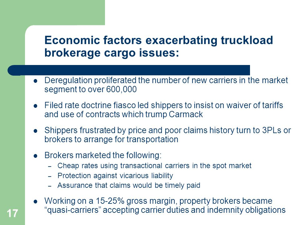 17 Economic factors exacerbating truckload brokerage cargo issues: Deregulation proliferated the number of new carriers in the market segment to over 600,000 Filed rate doctrine fiasco led shippers to insist on waiver of tariffs and use of contracts which trump Carmack Shippers frustrated by price and poor claims history turn to 3PLs or brokers to arrange for transportation Brokers marketed the following: – Cheap rates using transactional carriers in the spot market – Protection against vicarious liability – Assurance that claims would be timely paid Working on a 15-25% gross margin, property brokers became quasi-carriers accepting carrier duties and indemnity obligations