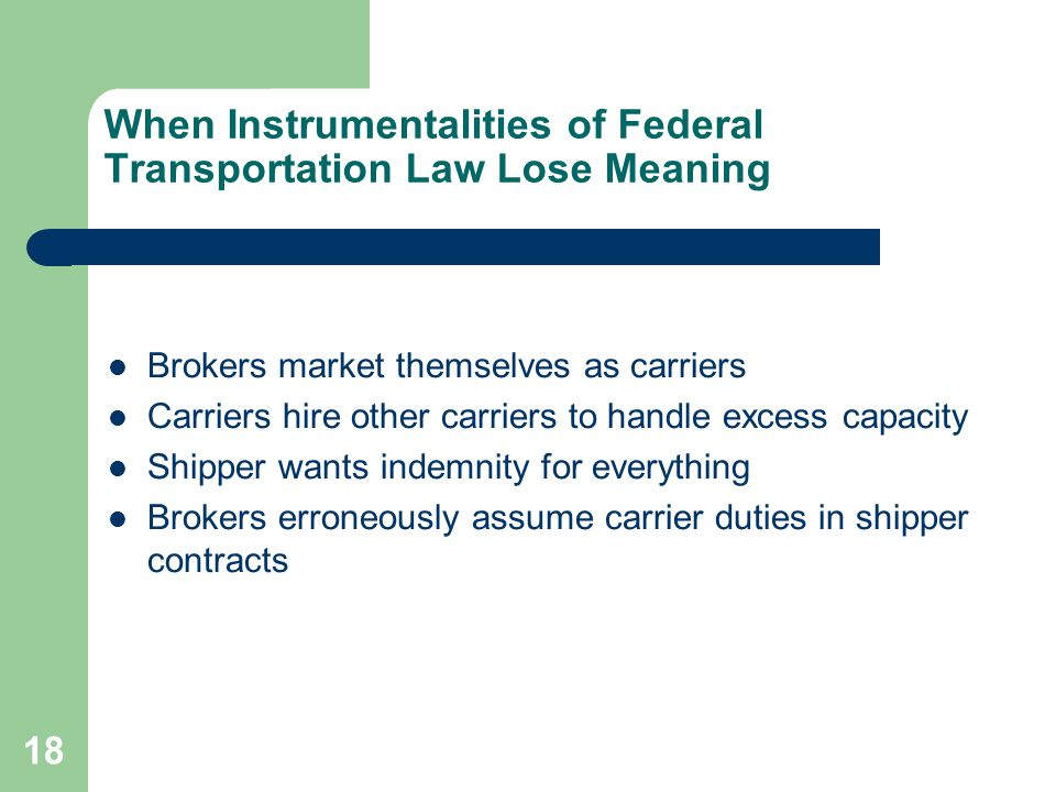 18 When Instrumentalities of Federal Transportation Law Lose Meaning Brokers market themselves as carriers Carriers hire other carriers to handle excess capacity Shipper wants indemnity for everything Brokers erroneously assume carrier duties in shipper contracts