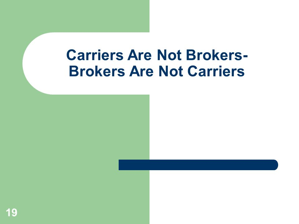 19 Carriers Are Not Brokers- Brokers Are Not Carriers