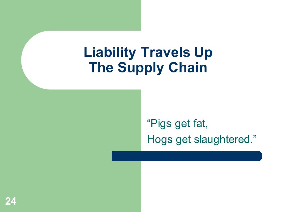 24 Liability Travels Up The Supply Chain Pigs get fat, Hogs get slaughtered.