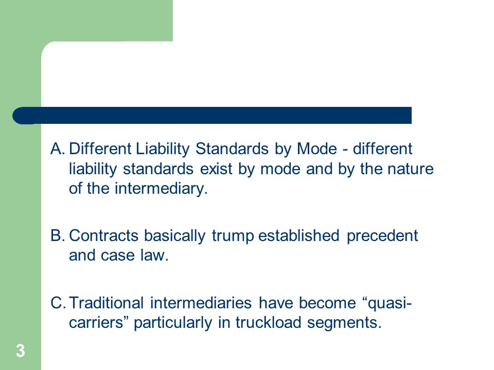 3 A.Different Liability Standards by Mode - different liability standards exist by mode and by the nature of the intermediary.