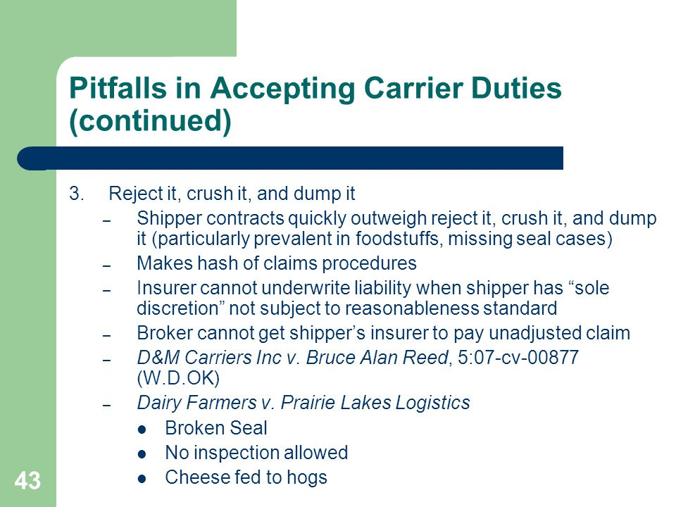 43 Pitfalls in Accepting Carrier Duties (continued) 3.Reject it, crush it, and dump it – Shipper contracts quickly outweigh reject it, crush it, and dump it (particularly prevalent in foodstuffs, missing seal cases) – Makes hash of claims procedures – Insurer cannot underwrite liability when shipper has sole discretion not subject to reasonableness standard – Broker cannot get shipper's insurer to pay unadjusted claim – D&M Carriers Inc v.