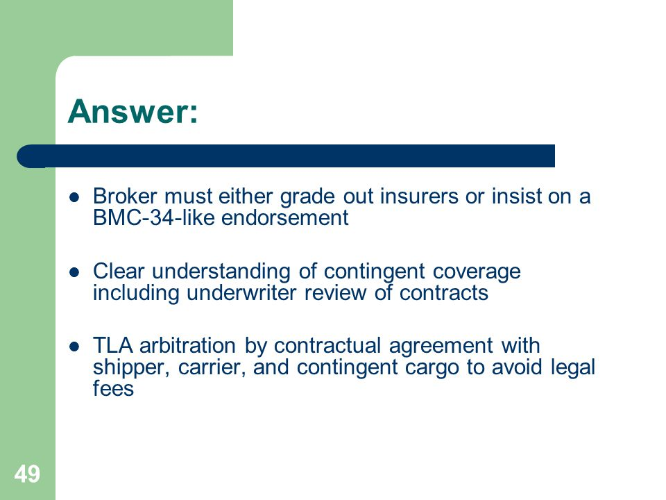 49 Answer: Broker must either grade out insurers or insist on a BMC-34-like endorsement Clear understanding of contingent coverage including underwriter review of contracts TLA arbitration by contractual agreement with shipper, carrier, and contingent cargo to avoid legal fees