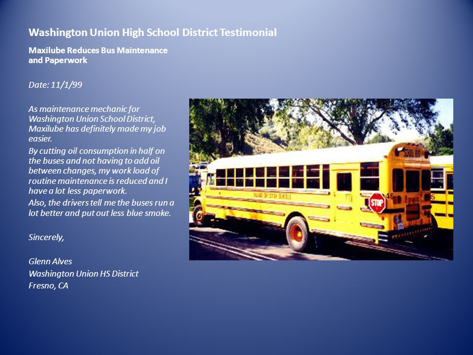 Washington Union High School District Testimonial Maxilube Reduces Bus Maintenance and Paperwork Date: 11/1/99 As maintenance mechanic for Washington Union School District, Maxilube has definitely made my job easier.