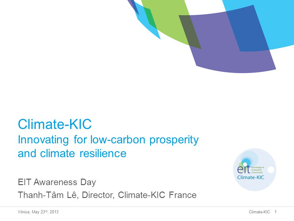 Climate-KIC Climate-KIC Innovating for low-carbon prosperity and climate resilience EIT Awareness Day Thanh-Tâm Lê, Director, Climate-KIC France Vilni