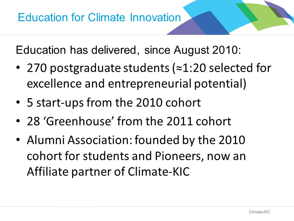 Climate-KIC Education has delivered, since August 2010: 270 postgraduate students (≈1:20 selected for excellence and entrepreneurial potential) 5 start-ups from the 2010 cohort 28 'Greenhouse' from the 2011 cohort Alumni Association: founded by the 2010 cohort for students and Pioneers, now an Affiliate partner of Climate-KIC Education for Climate Innovation