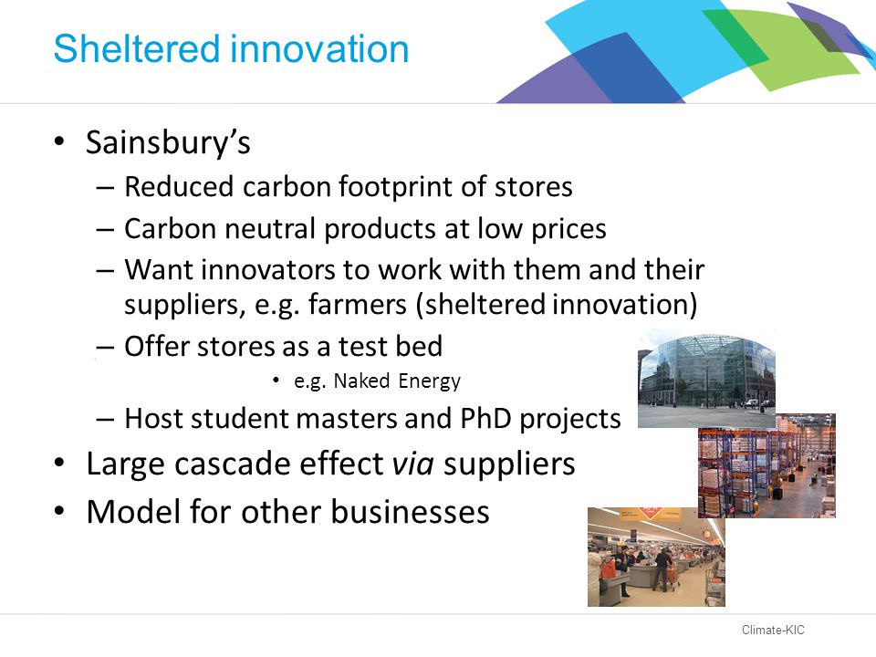 Climate-KIC Sheltered innovation Sainsbury's – Reduced carbon footprint of stores – Carbon neutral products at low prices – Want innovators to work with them and their suppliers, e.g.