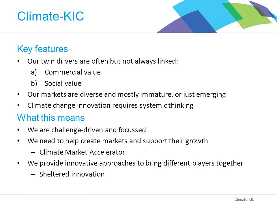Climate-KIC Key features Our twin drivers are often but not always linked: a)Commercial value b)Social value Our markets are diverse and mostly immature, or just emerging Climate change innovation requires systemic thinking What this means We are challenge-driven and focussed We need to help create markets and support their growth – Climate Market Accelerator We provide innovative approaches to bring different players together – Sheltered innovation
