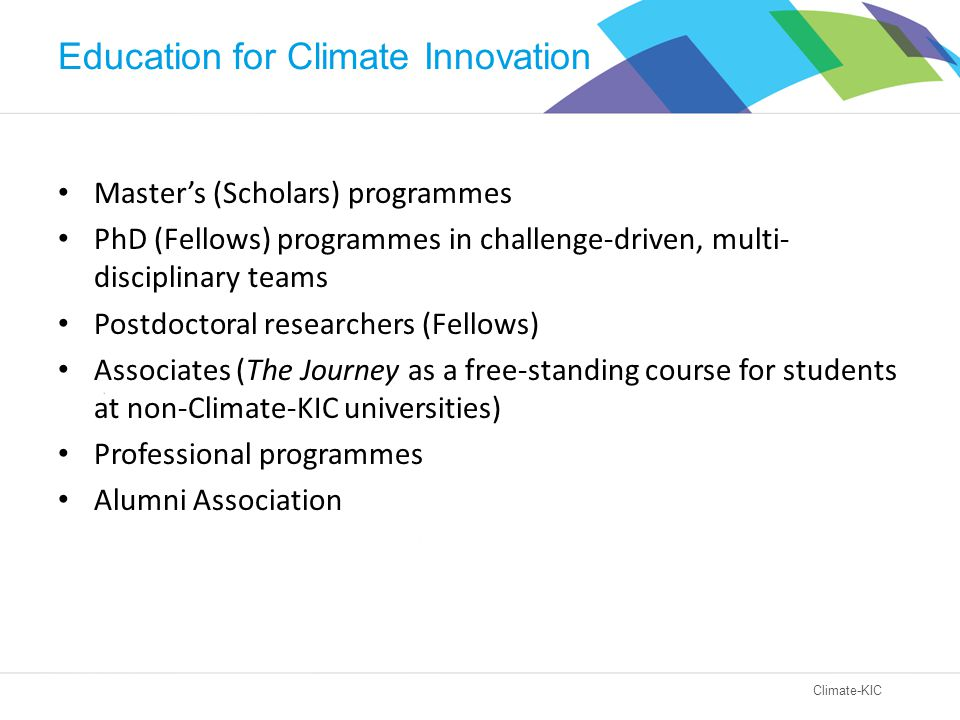 Climate-KIC Education for Climate Innovation Master's (Scholars) programmes PhD (Fellows) programmes in challenge-driven, multi- disciplinary teams Postdoctoral researchers (Fellows) Associates (The Journey as a free-standing course for students at non-Climate-KIC universities) Professional programmes Alumni Association