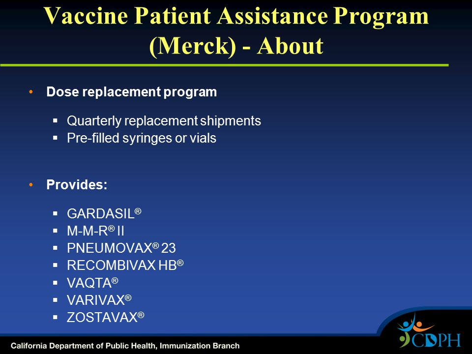Vaccine Patient Assistance Program (Merck) - About Dose replacement program  Quarterly replacement shipments  Pre-filled syringes or vials Provides:  GARDASIL ®  M-M-R ® II  PNEUMOVAX ® 23  RECOMBIVAX HB ®  VAQTA ®  VARIVAX ®  ZOSTAVAX ®