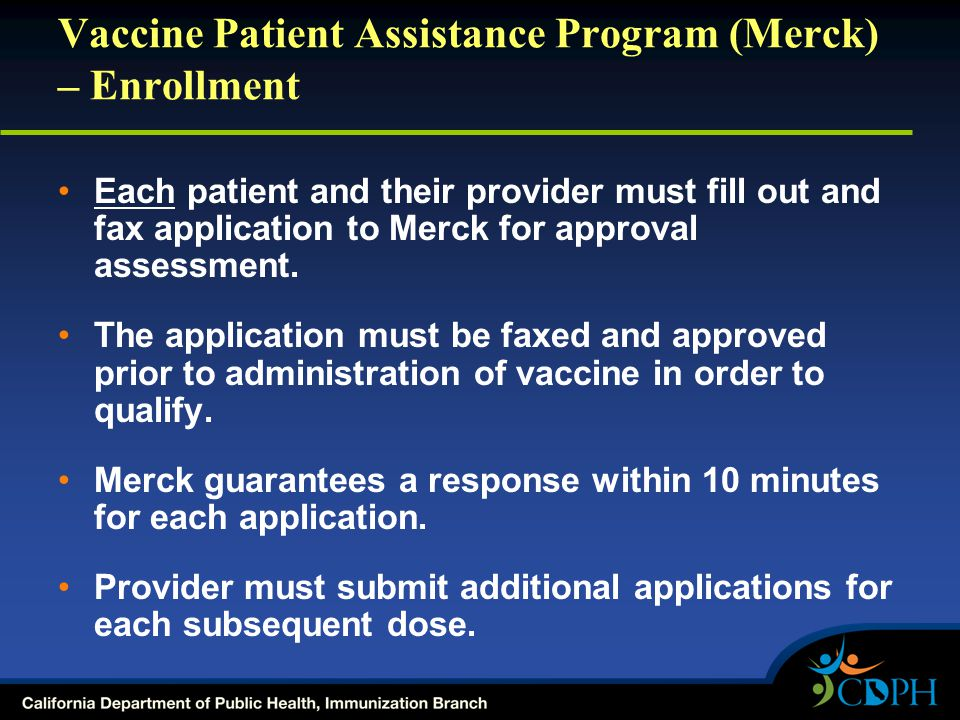 Vaccine Patient Assistance Program (Merck) – Enrollment Each patient and their provider must fill out and fax application to Merck for approval assessment.