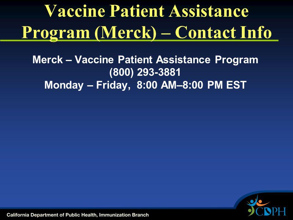 Vaccine Patient Assistance Program (Merck) – Contact Info Merck – Vaccine Patient Assistance Program (800) 293-3881 Monday – Friday, 8:00 AM–8:00 PM EST