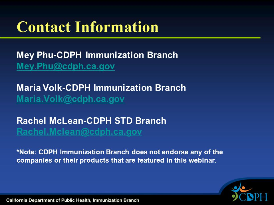 Contact Information Mey Phu-CDPH Immunization Branch Mey.Phu@cdph.ca.gov Maria Volk-CDPH Immunization Branch Maria.Volk@cdph.ca.gov Rachel McLean-CDPH STD Branch Rachel.Mclean@cdph.ca.gov *Note: CDPH Immunization Branch does not endorse any of the companies or their products that are featured in this webinar.