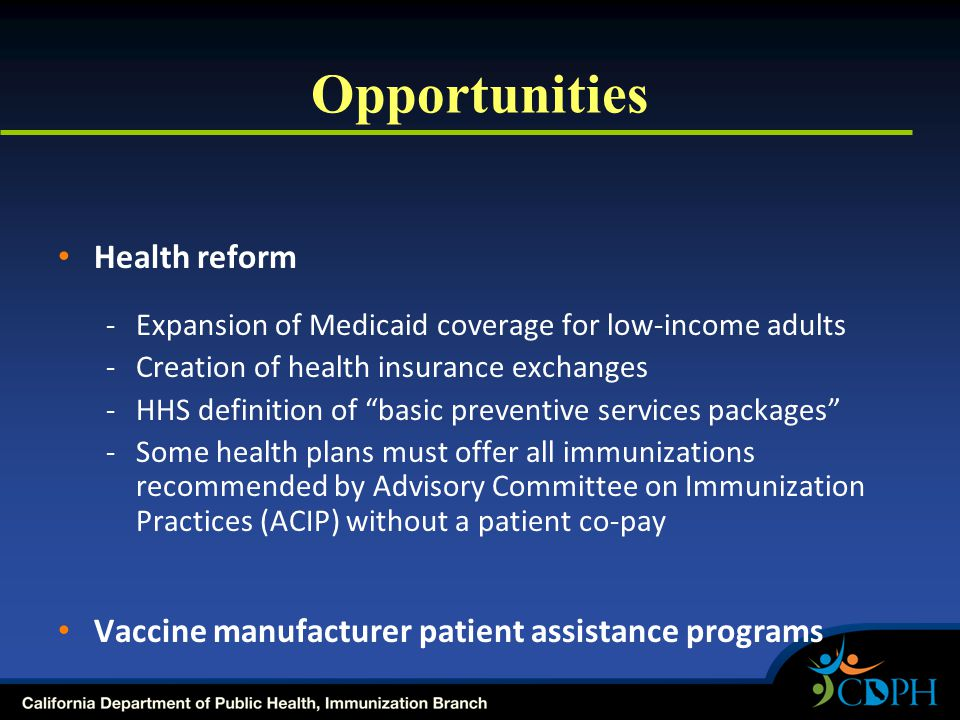 Opportunities Health reform -Expansion of Medicaid coverage for low-income adults -Creation of health insurance exchanges -HHS definition of basic preventive services packages -Some health plans must offer all immunizations recommended by Advisory Committee on Immunization Practices (ACIP) without a patient co-pay Vaccine manufacturer patient assistance programs