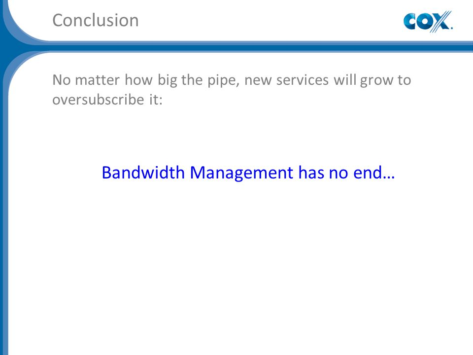 Conclusion No matter how big the pipe, new services will grow to oversubscribe it: Bandwidth Management has no end…