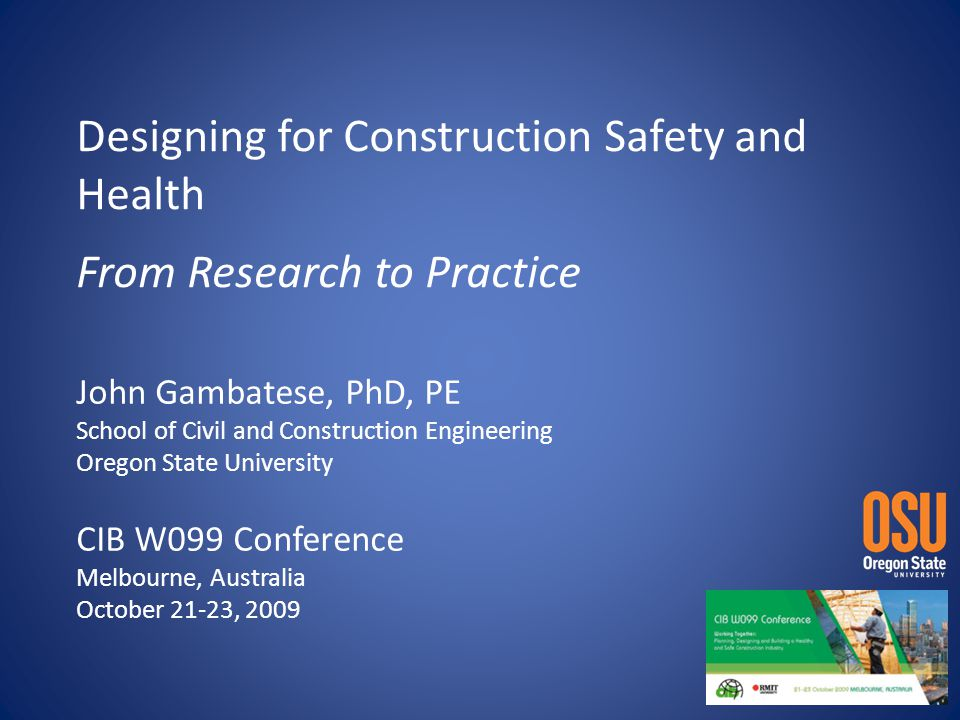 Designing for Construction Safety and Health From Research to Practice John Gambatese, PhD, PE School of Civil and Construction Engineering Oregon State University CIB W099 Conference Melbourne, Australia October 21-23, 2009