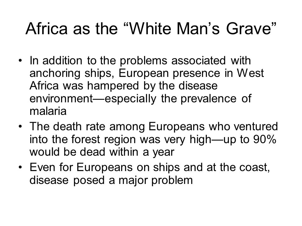 Africa as the White Man's Grave In addition to the problems associated with anchoring ships, European presence in West Africa was hampered by the disease environment—especially the prevalence of malaria The death rate among Europeans who ventured into the forest region was very high—up to 90% would be dead within a year Even for Europeans on ships and at the coast, disease posed a major problem