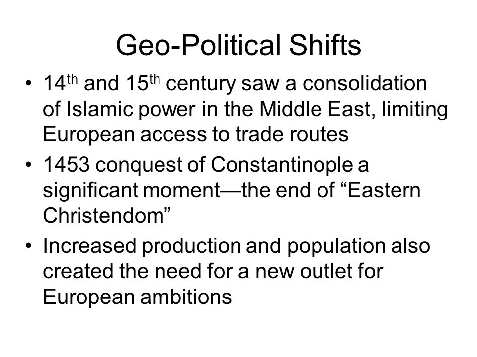 Geo-Political Shifts 14 th and 15 th century saw a consolidation of Islamic power in the Middle East, limiting European access to trade routes 1453 conquest of Constantinople a significant moment—the end of Eastern Christendom Increased production and population also created the need for a new outlet for European ambitions