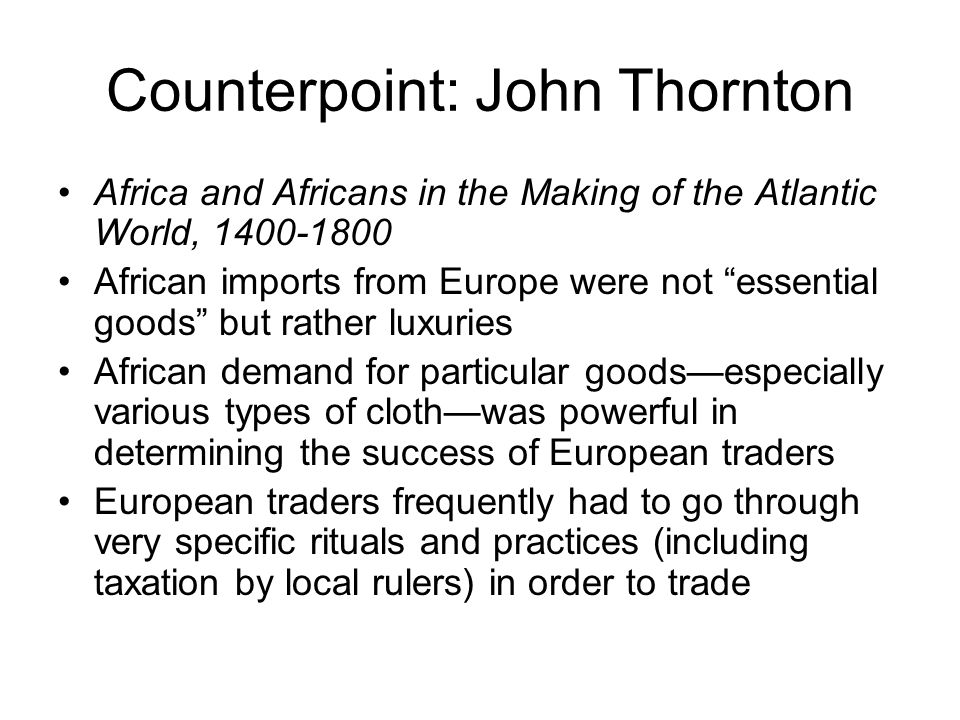 Counterpoint: John Thornton Africa and Africans in the Making of the Atlantic World, 1400-1800 African imports from Europe were not essential goods but rather luxuries African demand for particular goods—especially various types of cloth—was powerful in determining the success of European traders European traders frequently had to go through very specific rituals and practices (including taxation by local rulers) in order to trade