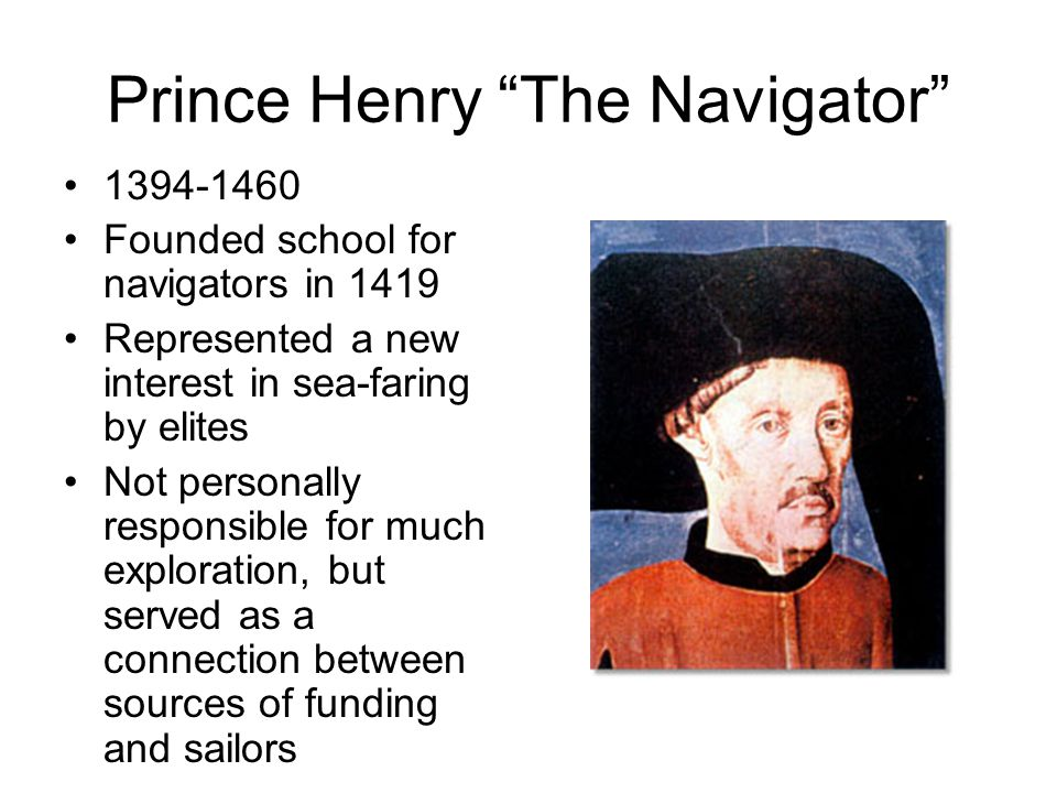 Prince Henry The Navigator 1394-1460 Founded school for navigators in 1419 Represented a new interest in sea-faring by elites Not personally responsible for much exploration, but served as a connection between sources of funding and sailors