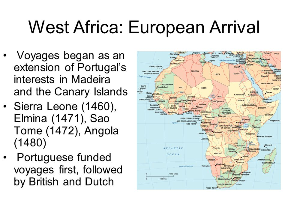 West Africa: European Arrival Voyages began as an extension of Portugal's interests in Madeira and the Canary Islands Sierra Leone (1460), Elmina (1471), Sao Tome (1472), Angola (1480) Portuguese funded voyages first, followed by British and Dutch